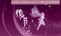 七夕送什么手机好?2016年七夕八款热门时尚手机推荐