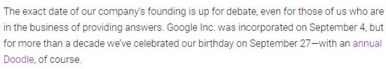 (翻译:我们公司的确切成立日起仍在辩论中,即使是对于我们这些专门提供答案的人也是如此。谷歌公司成立于9月4日,但过去10多年里,我们在9月27日庆祝公司的生日,当然还会有年度纪念Doodle。)