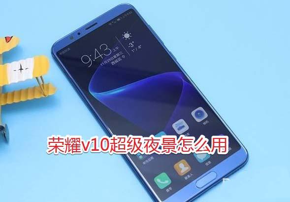 华为荣耀v10相机超级夜景使用教程 华为荣耀v10超级夜景怎么用?