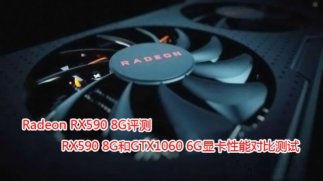 Radeon RX590 8G评测:RX590 8G和GTX1060 6G显卡性能对比测试