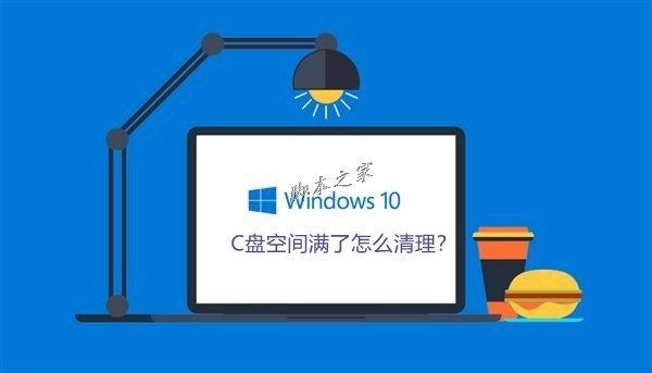 Win10系统C盘空间满了怎么清理?Win10系统清理C盘注意事项