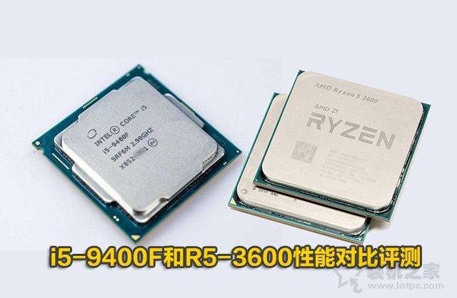 intel酷睿i5-9400F和AMD锐龙R5 2600性能对比评测:R5-3600和i5-9400F哪个好?