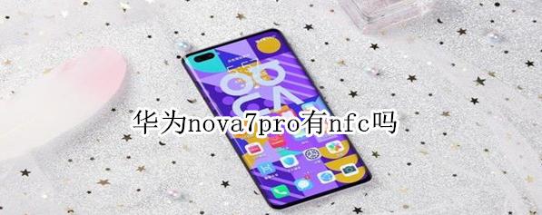 华为nova7 pro有NFC吗?华为nova7 pro有NFC功能,支持读卡器模式