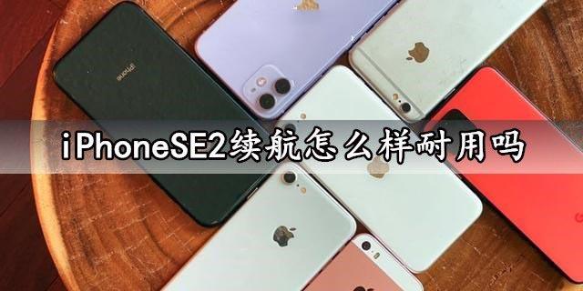 iPhoneSE2电池续航怎么样?iPhoneSE2续航能力评测分析