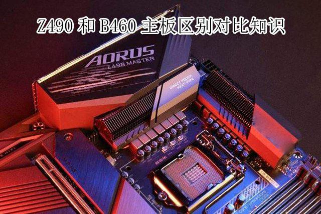 主板B460和Z490哪个好?电脑Z490主板和B460主板的区别对比