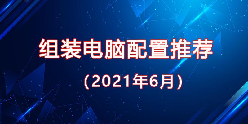 从入门到高端,2021年6月最新组装电脑主机配置推荐